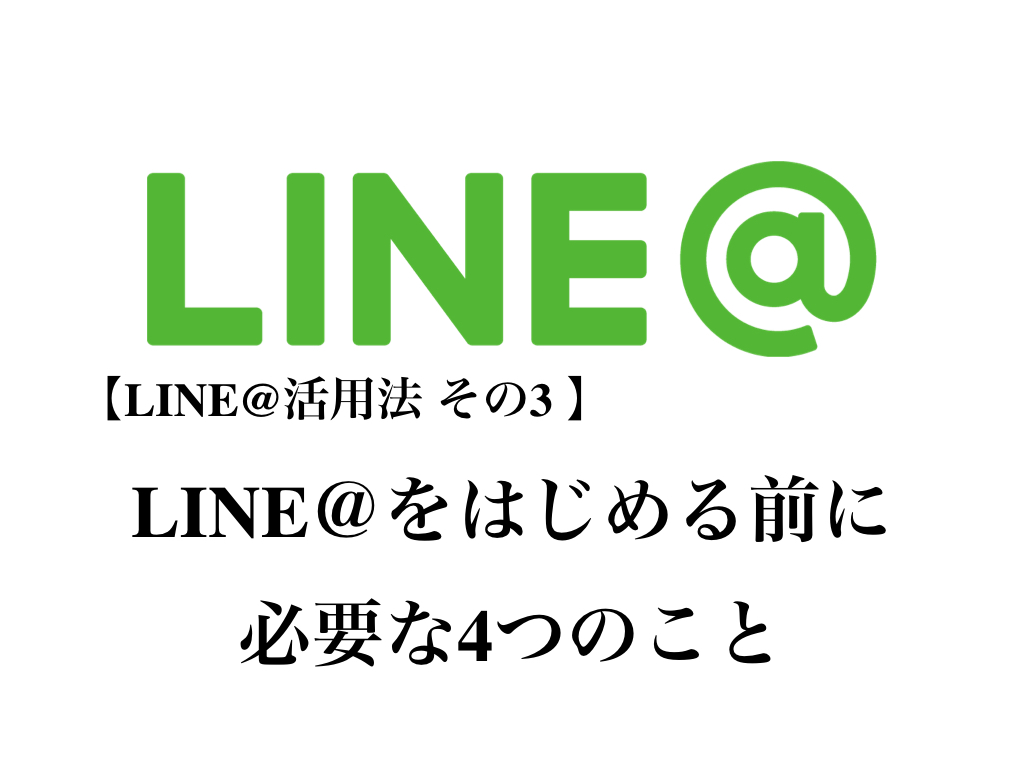 LINE@活用法 その3 LINE@をはじめる前に必要な4つのこと